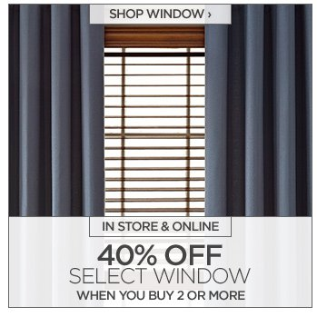 SHOP WINDOW ›   IN STORE & ONLINE  40% OFF SELECT WINDOW WHEN YOU BUY 2 OR MORE