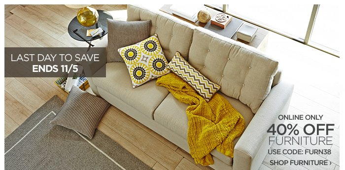 LAST DAY TO SAVE ENDS 11/5  ONLINE ONLY  40% OFF FURNITURE USE CODE: FURN38  SHOP FURNITURE ›
