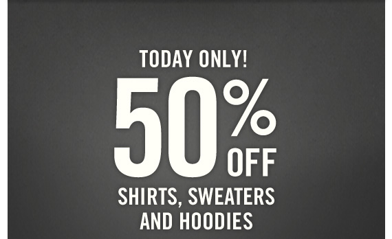 TODAY ONLY! 50% OFF SHIRTS, SWEATERS AND HOODIES