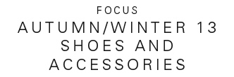 AUTUMN/WINTER 13 SHOES AND ACCESSORIES