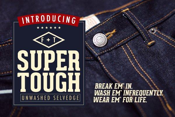 F+T Super Tough Denim: Break 'em in. Wash 'em infrequently. Wear 'em for life.