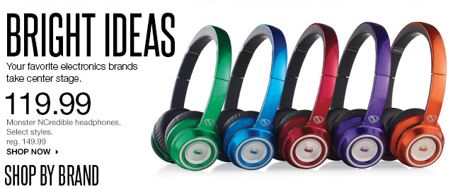 BRIGHT IDEAS. Your favorite electronics brands take center stage. 119.99 Monster NCredible headphones. Select styles. reg. 149.99