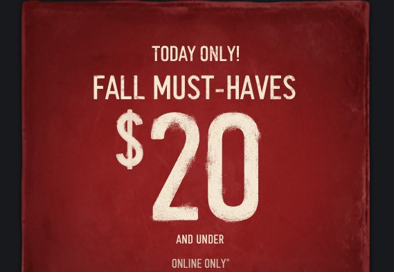 TODAY ONLY! FALL MUST-HAVES $20 AND UNDER ONLINE ONLY*