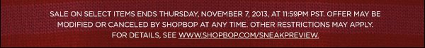 Sale on select items ends Thursday, November 7, 2013 at 11:59PM PST. Offer may be modified or canceled by Shopbop at any time. Other restrictions may apply. For details, see www.shopbop.com/sneakpreview30. >>