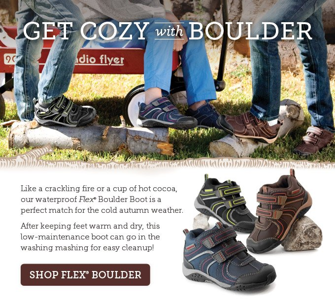 Get Cozy with Boulder: Like a crackling fire or a cup of hot cocoa, our waterproof Flex Boulder Boot is a perfect match for the cold autumn weather. After keeping feet warm and dry, this low-maintenance boot can go in the washing mashing for easy cleanup! Shop Flex Boulder