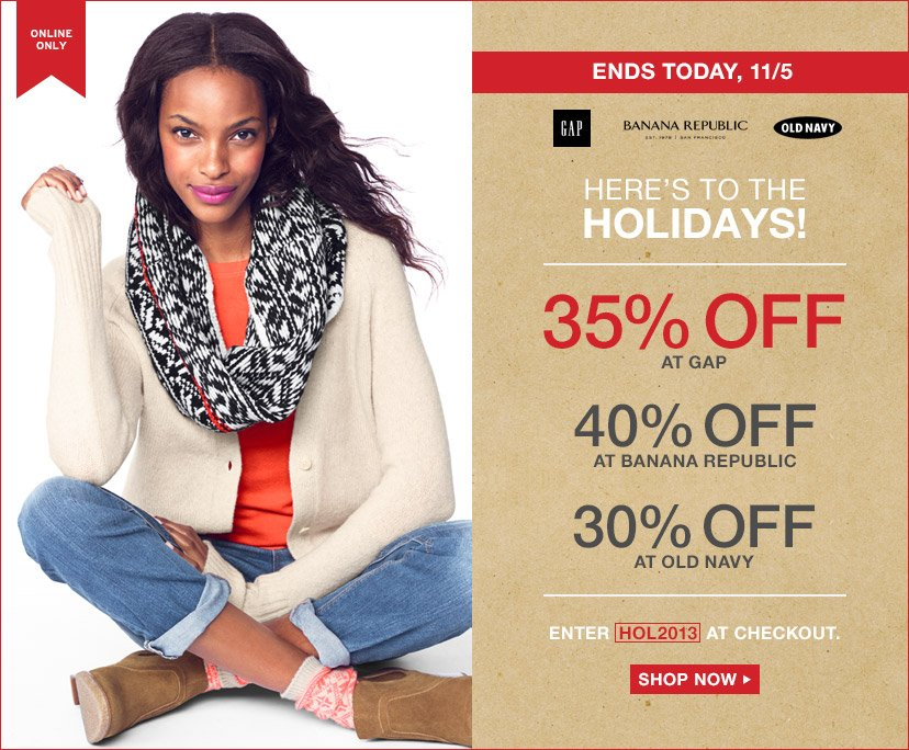 HERE'S TO THE HOLIDAYS! | 35% OFF AT GAP | 40% OFF AT BANANA REPUBLIC | 30% OFF AT OLD NAVY | ENDS TODAY, 11/5.