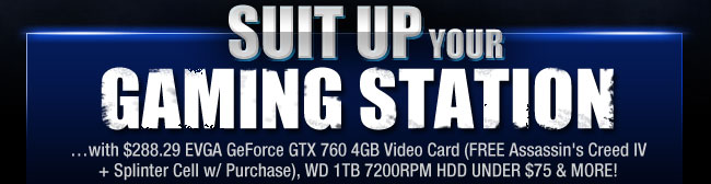 SUIT UP YOUR GAMING STATION. ...with $288.29 EVGA GeForce GTX 760 4GB Video Card (FREE Assassin's Creed IV + Splinter Cell w/ Purchase), WD 1TB 7200RPM HDD UNDER $75 & MORE!