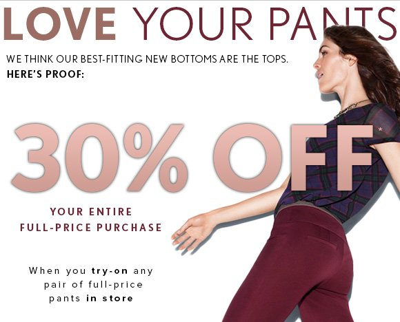 LOVE YOUR PANTS WE THINK OUR BEST–FITTING NEW BOTTOMS ARE THE TOPS. HERE'S PROOF:  30% OFF* YOUR ENTIRE  FULL–PRICE PURCHASE  When you try–on any pair of full–price pants in store