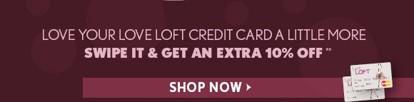 LOVE YOUR LOVE LOFT CREDIT CARD A LITTLE MORE SWIPT IT & GET AN EXTRA 10% OFF** SHOP NOW