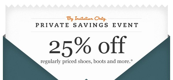 By Invitation Only. Private Savings Event: 25% off regularly priced shoes, boots and more.*