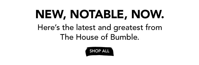 NEW, NOTABLE, NOW. Here's the latest and greatest from The House of Bumble. »SHOP ALL