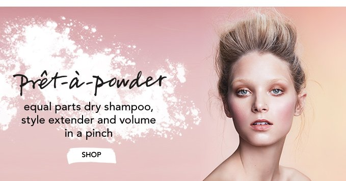 prêt à powder  equal parts dry shampoo, style extender and volume in a pinch »SHOP