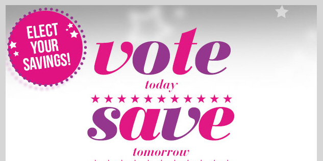 Elect Your Savings! VOTE TODAY - SAVE TOMORROW! Cast a ballot for  your favorite way to save! Look for tomorrow's email to see which wins!  SHOP NOW!