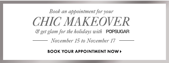 Book an appointment for you  Chic Makeover & get glam for  the holidays with POPSUGAR  November 15 to November 17  BOOK YOU APPOINTMENT NOW