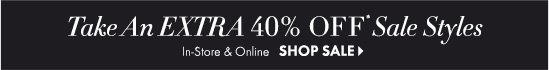 Take An EXTRA 40% Off* Sale Styles  In-Store & Online  SHOP SALE