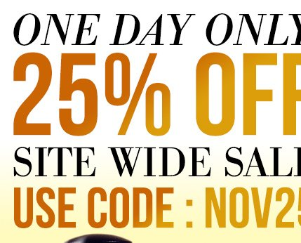 One Day Only 25% OFF Site Wide Sale Use Code:NOV25