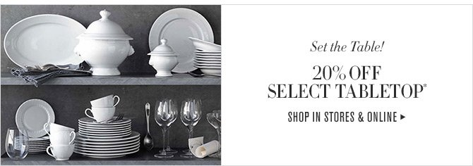 Set the Table! - 20% OFF SELECT TABLETOP* - SHOP IN STORES & ONLINE