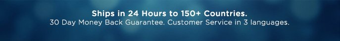 Ships in 24 Hours to 150+ Countries. 30 Day Money Back Guarantee. Customer Service in 3 Languages.
