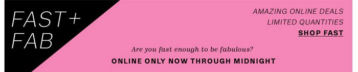 FAST+FAB. Online only now through midnight. Shop Fast