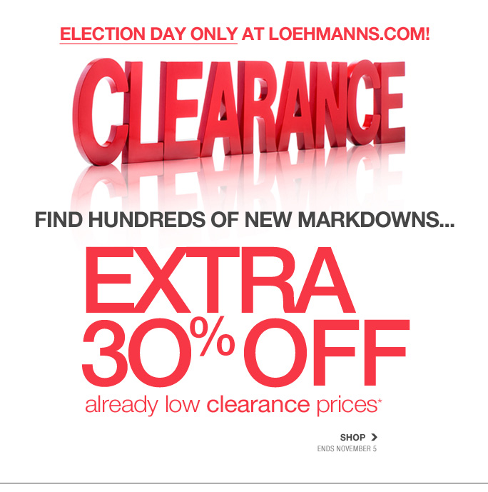 Always Free Shipping With purchase of $100 or more*  President day only at loehmanns.com Clearance  Find hundreds of new markdowns... Extra 30% off already low clearance prices* Shop Ends november 5  Online, Insider Club Members must be signed in and Loehmann's price reflects Insider Club Diamond or Gold Member savings.  coupons not valid on sample sale and select special events.  *30% off clearance PROMOTIONAL OFFER is VALID now thru 11/6/13  until 2:59am et online only.  Free shipping offer applies on orders of $100 or more, prior to sales tax and after all applicable discounts, only for standard shipping to one single address in the Continental US per order. For online, enter promo code CLR30 at checkout to receive 30% off clearance promotional discount. Offer not valid in store, on regular priced merchandise or on previous purchases and excludes fragrances, hair  care products, the purchase of Gift Cards and Insider Club Membership fee. Cannot be used in conjunction with employee discount, any other coupon or promotion. No discount will be taken online on Chanel, Gucci, Hermes, D&G, Valentino & Ferragamo watches; all designer jewelry in department 28 and all designer handbags in department 11 with the exception of Furla & La Bagagerie. Discount may not be applied towards taxes, shipping & handling. Returns and exchanges are subject to Returns/Exchange  Policy Guidelines. Quantities are limited, and exclusions may apply. Please see loehmanns.com for details. Void in states where prohibited by law, no cash value except where prohibited, then the cash value is 1/100. 2013  †Standard text message & data charges apply. Text STOP to opt out or HELP for help. For the terms and conditions of the Loehmann's text message program, please visit http://pgminf.com/loehmanns.html or call 1-877-471-4885 for more information. As a Loehmann's E-mail Insider, you're entitled to receive e-mail advertisements from us. If you no longer wish to receive our e-mails,  PLEASE CLICK HERE,