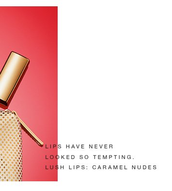 LIPS HAVE NEVER LOOKED SO TEMPTING. LUSH LIPS: CARAMEL NUDES