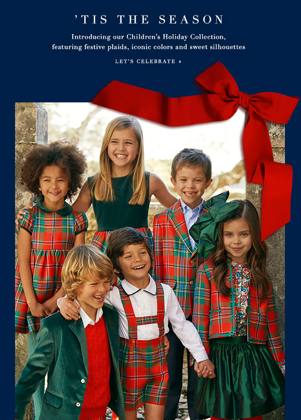 'TIS THE SEASON Introducing our Children's Holiday Collection, featuring festive plaids, iconic colors and sweet silhouettes LET'S CELEBRATE