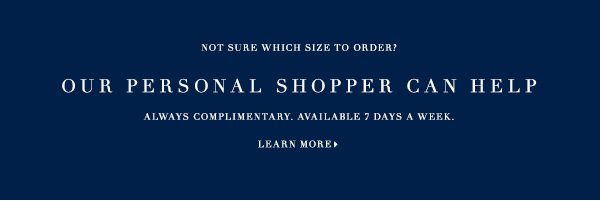 NOT SURE WHICH SIZE TO ORDER? OUR PERSONAL SHOPPER CAN HELP ALWAYS COMPLIMENTARY. AVAILABLE 7 DAYS A WEEK. LEARN MORE