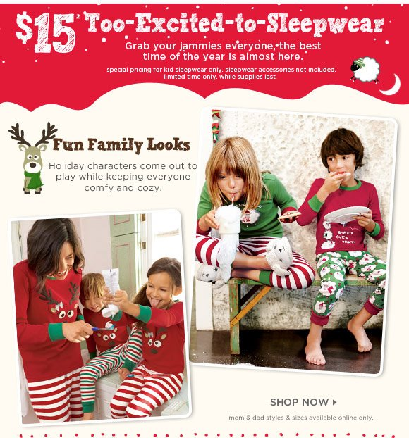 $15 Too-Excited-to-Sleepwear. Grab your jammies everyone, the best time of the year is almost here. special pricing for kid sleepwear only. sleepwear accessories not included. limited time only. while supplies last. Fun Family Looks. Holiday characters come out to play while keeping everyone comfy and cozy. Shop Now. mom & dad styles & sizes available online only.