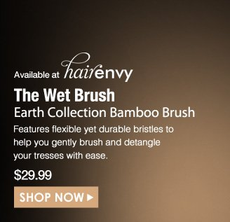 (available at HairEnvy) The Wet Brush Earth Collection Bamboo Brush  Features flexible yet durable bristles to help you gently brush and detangle your tresses with ease. $29.99 Shop Now>>