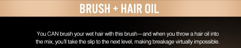 Hair Oil + Brush Keeping your hair smooth and frizz-free is a breeze with this perfect pair.