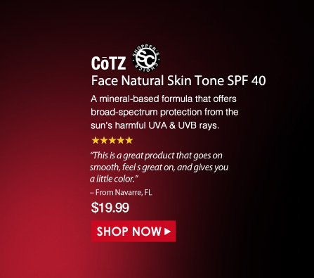 """Shopper's Choice. 5 Stars  CoTZ Face Natural Skin Tone SPF 40 A mineral-based formula that offers broad-spectrum protection from the sun's harmful UVA & UVB rays. """"This is a great product that goes on smooth, feel s great on, and gives you a little color."""" – From Navarre, FL $19.99 Shop Now>>"""