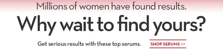 Millions of women have found results. Why wait to find yours? Get serious with these top serums. SHOP SERUMS.