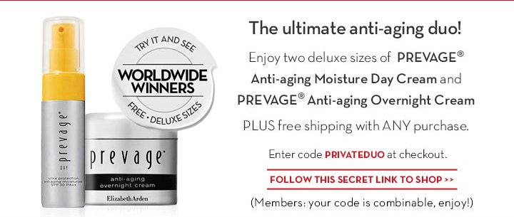 The ultimate anti-aging duo! Enjoy two deluxe sizes of PREVAGE® Anti-aging Moisture Day Cream and PREVAGE® Anti-aging Overnight Cream PLUS free shipping with ANY purchase. Enter code PRIVATEDUO at checkout. FOLLOW THIS SECRET LINK TO SHOP. (Members: your code is combinable, enjoy!)