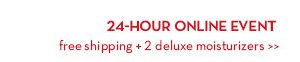 24-HOUR ONLINE EVENT free shipping + 2 deluxe moisturizers.