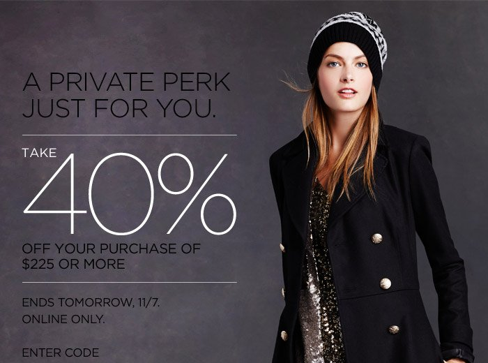 A PRIVATE PERK JUST FOR YOU. | TAKE 40% OFF YOUR PURCHASE OF $225 OR MORE | ENDS TOMORROW, 11/7. ONLINE ONLY. ENTER CODE
