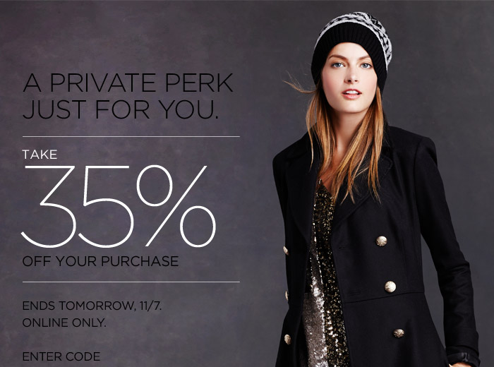 A PRIVATE PERK JUST FOR YOU. | TAKE 35% OFF YOUR PURCHASE | ENDS TOMORROW, 11/7. ONLINE ONLY. ENTER CODE