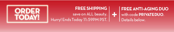 ORDER TODAY! FREE SHIPPING… save on ALL beauty. Hurry! Ends Today at 11:59PM PST + FREE ANTI-AGING DUO with code PRIVATEDUO. Details below.
