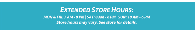 Store Hours: MON & FRI: 7 AM - 8 PM  |  SAT: 8 AM - 6 PM  |  SUN: 10 AM - 6 PM | Store hours may vary. See store for details.