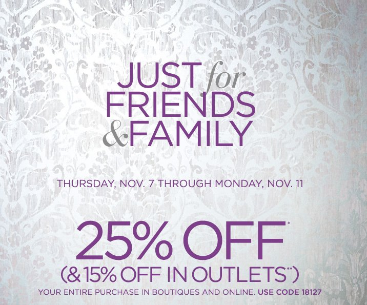 Just for Friends & Family   Thursday, Nov. 7 Through Monday, Nov. 11   25% OFF*   (& 15% OFF IN OUTLETS**)   Your Entire Purchase In Boutiques And Online. Use Code 18127   Shop Now