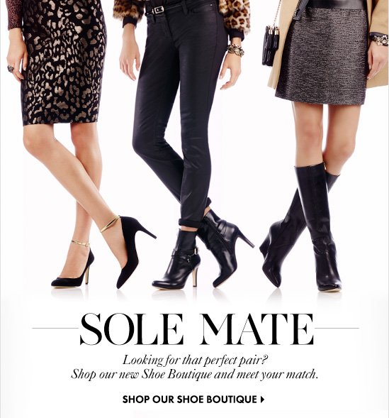 SOLE MATE Looking for that perfect pair? Shop our new Shoe Boutique and meet your match.  SHOP OUR SHOE BOUTIQUE