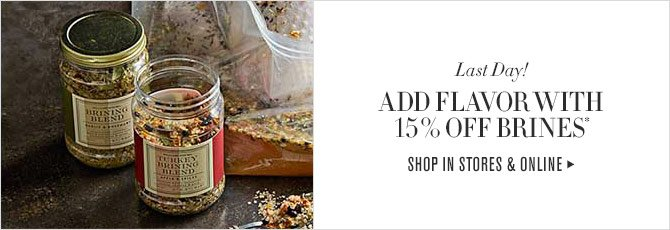 LAST DAY! ADD FLAVOR WITH 15% OFF BRINES* - SHOP IN STORES & ONLINE