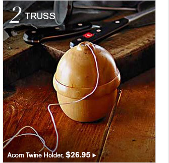 2 TRUSS - Acorn Twine Holder, $26.95