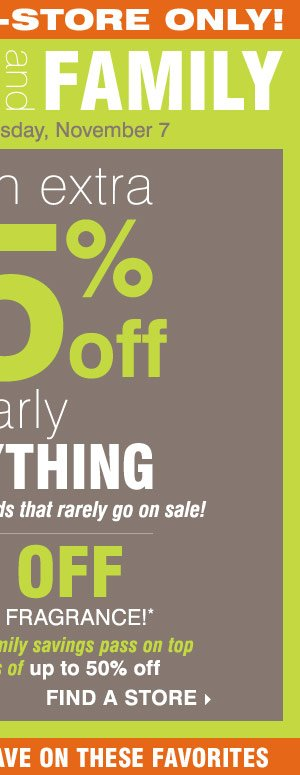 Extended In-Store Only - Friends & Family Sale! Extra 25% off nearly everything, including designer brands! Plus, 10% off cosmetics and fragrance** Find a store.