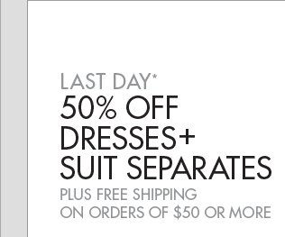 LAST DAY* 50% OFF DRESSES + SUIT SEPARATES PLUS FREE SHIPPING ON ORDERS OF$50 OR MORE