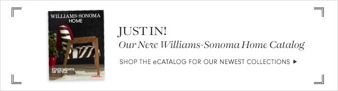 JUST IN! - Our New Williams-Sonoma Home Catalog - SHOP THE eCATALOG FOR OUR NEWEST COLLECTIONS