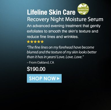 """Paraben-Free. 5 Stars  Lifeline Skin Care Recovery Night Moisture Serum  An advanced evening treatment that gently exfoliates to smooth the skin's texture and reduce fine lines and wrinkles. """"The fine lines on my forehead have become blurred and the texture of my skin looks better than it has in years! Love. Love. Love."""" – From Oakland, CA $190.00 Shop Now>>"""