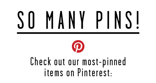 So Many Pins! Check out our most-pinned items on Pinterest