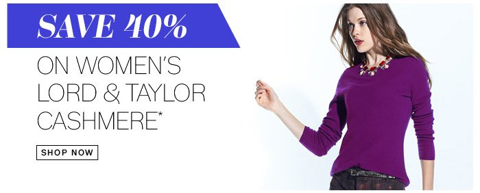 Save 40% on Women's Lord & Taylor Cashmere*. Shop Now.