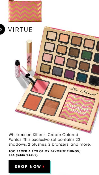 Nice: Whiskers on Kittens. Cream Colored Ponies. This exclusive set contains 20 shadows, 2 blushes, 2 bronzers, and more. Too Faced A Few Of My Favorite Things, $56 ($436 value). SHOP NOW