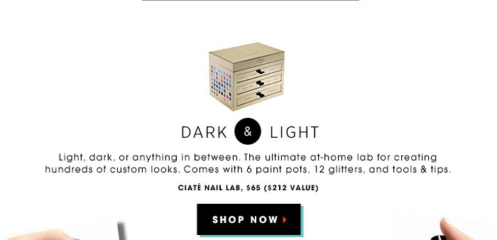 DARK & LIGHT. Light, dark, or anything in between The ultimate at-home lab for creating hundreds of custom looks. Comes with 6 paint pots, 12 glitters, and tools & tips. Ciate Nail Lab, $65 ($212 value). SHOP NOW. Go naughty. Go nice. Mix up your mani.